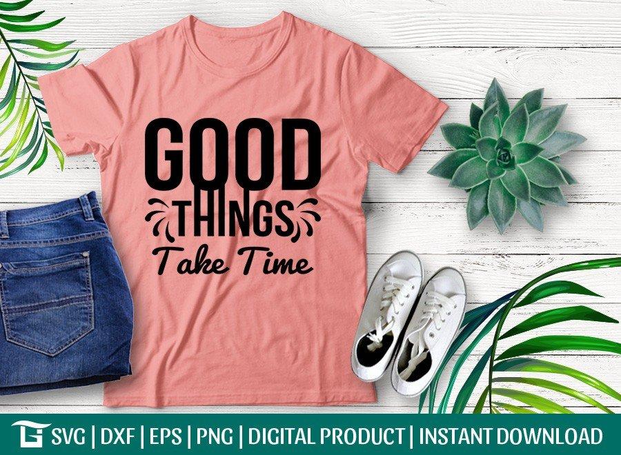 Good Things Take Time SVG   Inspirational SVG T-shirt Design