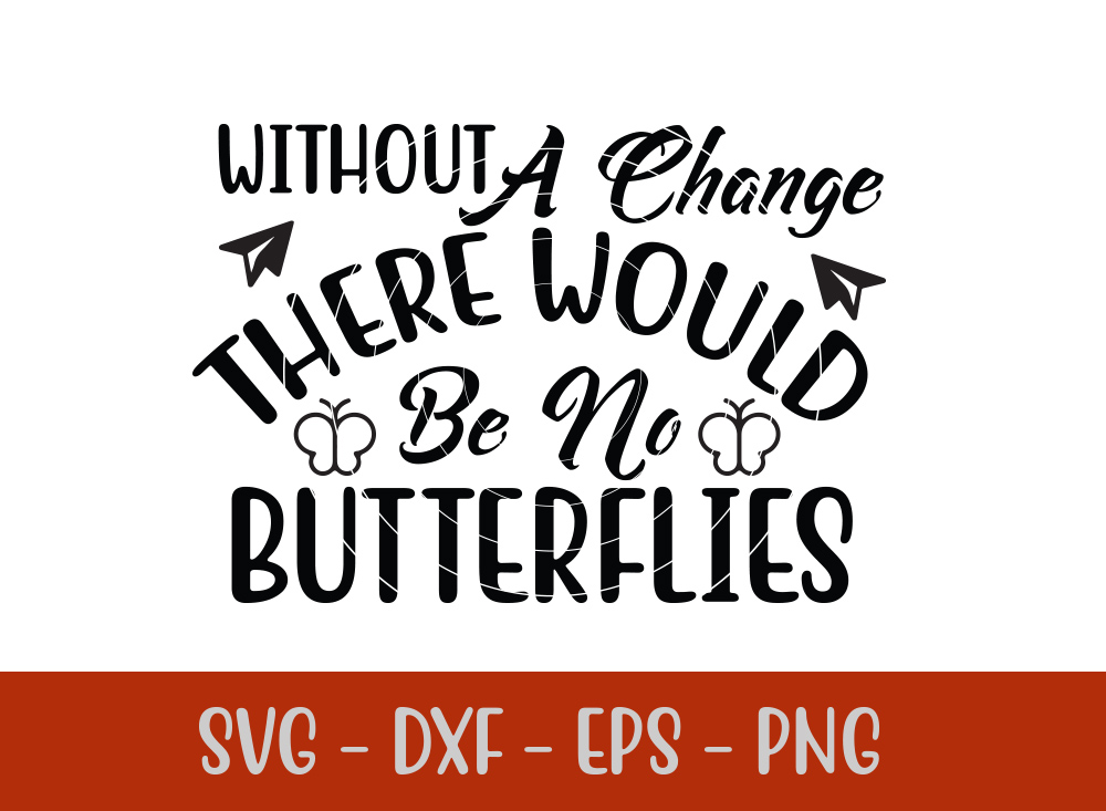 Without A Change There Would Be No Butterflies